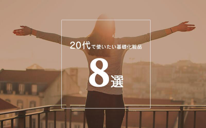 【20代で使いたい基礎化粧品8選】正しいスキンケアと20代でやっておきたいケアまとめ