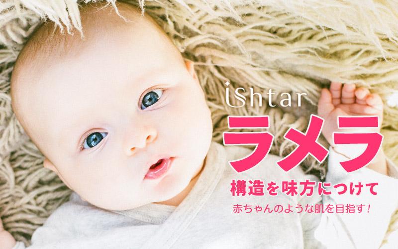 イシュタールでラメラ構造を味方につけて、赤ちゃんのような肌を目指そう